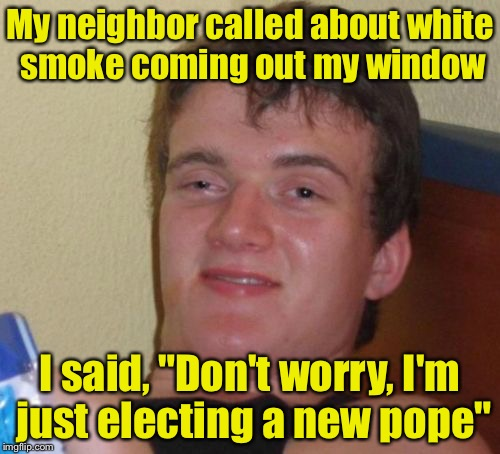 "10 Guy Meme | My neighbor called about white smoke coming out my window I said, ""Don't worry, I'm just electing a new pope"" 