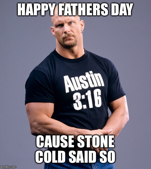 Stone Cold Steve Austin | HAPPY FATHERS DAY CAUSE STONE COLD SAID SO | image tagged in stone cold steve austin | made w/ Imgflip meme maker