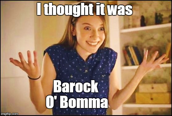 I thought it was Barock O' Bomma | made w/ Imgflip meme maker