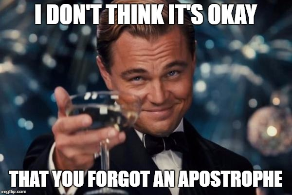 Leonardo Dicaprio Cheers Meme | I DON'T THINK IT'S OKAY THAT YOU FORGOT AN APOSTROPHE | image tagged in memes,leonardo dicaprio cheers | made w/ Imgflip meme maker