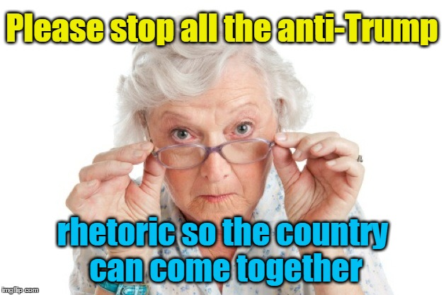 Grandma asking for peace | Please stop all the anti-Trump rhetoric so the country can come together | image tagged in grandma,stop rhetoric | made w/ Imgflip meme maker