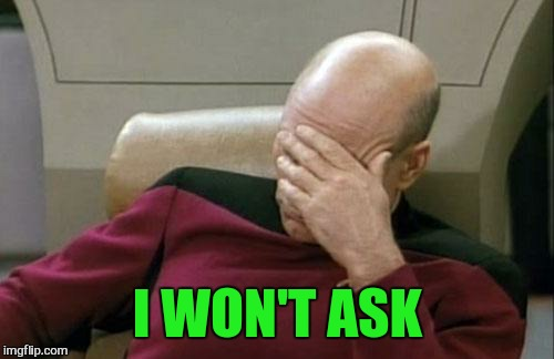 Captain Picard Facepalm Meme | I WON'T ASK | image tagged in memes,captain picard facepalm | made w/ Imgflip meme maker