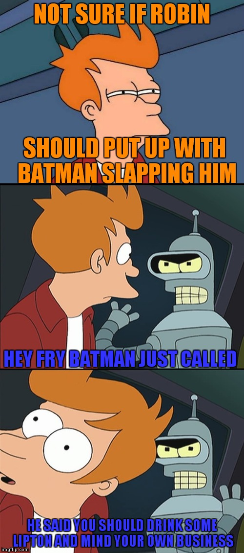 One does not simply judge the Batman.. | NOT SURE IF ROBIN HE SAID YOU SHOULD DRINK SOME LIPTON AND MIND YOUR OWN BUSINESS SHOULD PUT UP WITH BATMAN SLAPPING HIM HEY FRY BATMAN JUST | image tagged in futurama fry,not sure if,batman slapping robin,bender shinny metal ass | made w/ Imgflip meme maker