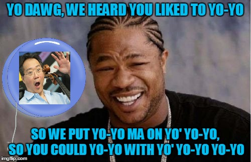 Yo Dawg Heard You Meme | YO DAWG, WE HEARD YOU LIKED TO YO-YO SO WE PUT YO-YO MA ON YO' YO-YO, SO YOU COULD YO-YO WITH YO' YO-YO YO-YO | image tagged in memes,yo dawg heard you | made w/ Imgflip meme maker