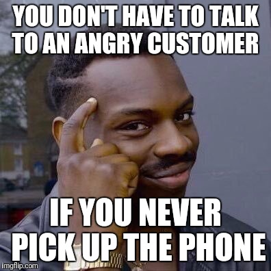 Make sure you don't send a survey either... | YOU DON'T HAVE TO TALK TO AN ANGRY CUSTOMER IF YOU NEVER PICK UP THE PHONE | image tagged in thinking black guy,customer service | made w/ Imgflip meme maker