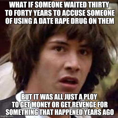 Oh yeah, that's Bill Cosby | WHAT IF SOMEONE WAITED THIRTY TO FORTY YEARS TO ACCUSE SOMEONE OF USING A DATE **PE DRUG ON THEM BUT IT WAS ALL JUST A PLOY TO GET MONEY OR  | image tagged in memes,conspiracy keanu | made w/ Imgflip meme maker