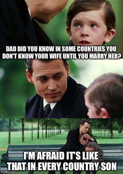 Who are you and where is my wife  | DAD DID YOU KNOW IN SOME COUNTRIES YOU DON'T KNOW YOUR WIFE UNTIL YOU MARRY HER? I'M AFRAID IT'S LIKE THAT IN EVERY COUNTRY SON | image tagged in memes,finding neverland,funny | made w/ Imgflip meme maker
