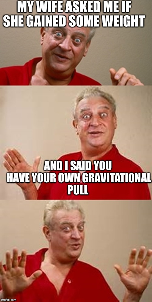 bad pun Dangerfield  | MY WIFE ASKED ME IF SHE GAINED SOME WEIGHT AND I SAID YOU HAVE YOUR OWN GRAVITATIONAL PULL | image tagged in bad pun dangerfield,weight gain,gravitational pull | made w/ Imgflip meme maker