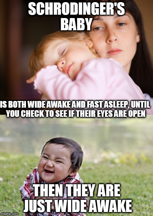 Biggest trap ever | SCHRODINGER'S BABY THEN THEY ARE JUST WIDE AWAKE IS BOTH WIDE AWAKE AND FAST ASLEEP, UNTIL YOU CHECK TO SEE IF THEIR EYES ARE OPEN | image tagged in memes,evil toddler,baby,sleep,schrodinger,mistake | made w/ Imgflip meme maker