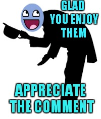 GLAD YOU ENJOY THEM APPRECIATE THE COMMENT | made w/ Imgflip meme maker