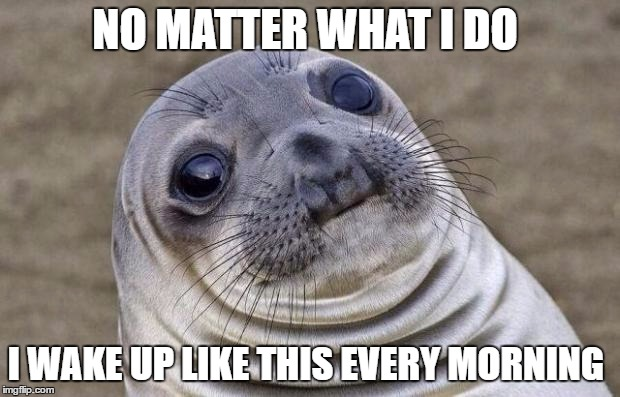 Awkward Moment Sealion Meme | NO MATTER WHAT I DO I WAKE UP LIKE THIS EVERY MORNING | image tagged in memes,awkward moment sealion | made w/ Imgflip meme maker