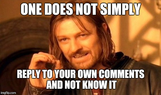 One Does Not Simply Meme | ONE DOES NOT SIMPLY REPLY TO YOUR OWN COMMENTS AND NOT KNOW IT | image tagged in memes,one does not simply | made w/ Imgflip meme maker