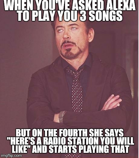 "I really wanted to hear that fourth song but alexa is fucking bored to tears. | WHEN YOU'VE ASKED ALEXA TO PLAY YOU 3 SONGS BUT ON THE FOURTH SHE SAYS ""HERE'S A RADIO STATION YOU WILL LIKE"" AND STARTS PLAYING THAT 