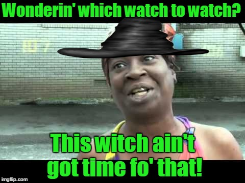 Wonderin' which watch to watch? This witch ain't got time fo' that! | made w/ Imgflip meme maker