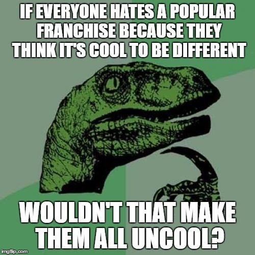 Stupid Thoughts In My Head | IF EVERYONE HATES A POPULAR FRANCHISE BECAUSE THEY THINK IT'S COOL TO BE DIFFERENT WOULDN'T THAT MAKE THEM ALL UNCOOL? | image tagged in memes,philosoraptor | made w/ Imgflip meme maker