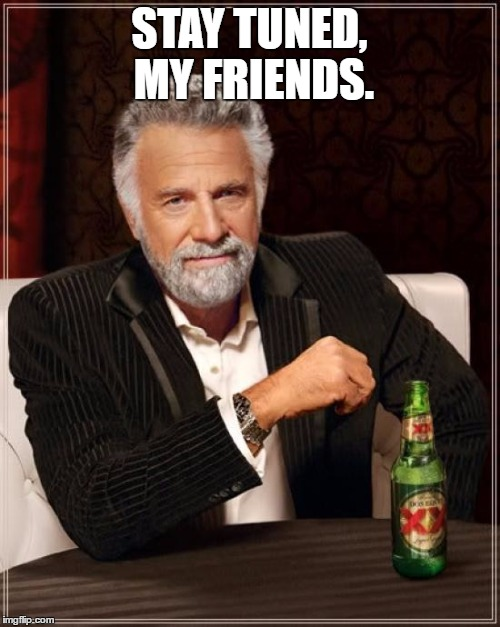 The Most Interesting Man In The World Meme | STAY TUNED, MY FRIENDS. | image tagged in memes,the most interesting man in the world | made w/ Imgflip meme maker