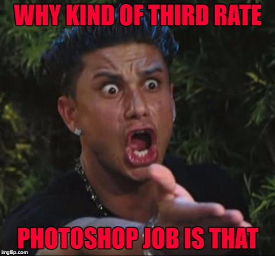 WHY KIND OF THIRD RATE PHOTOSHOP JOB IS THAT | made w/ Imgflip meme maker
