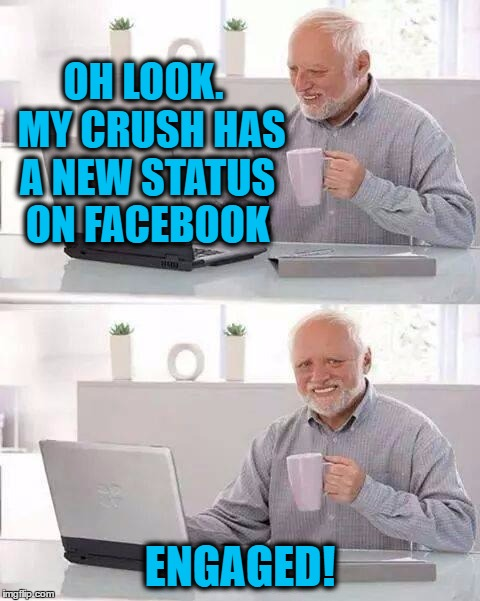 Grrr | OH LOOK.  MY CRUSH HAS A NEW STATUS ON FACEBOOK ENGAGED! | image tagged in memes,hide the pain harold | made w/ Imgflip meme maker