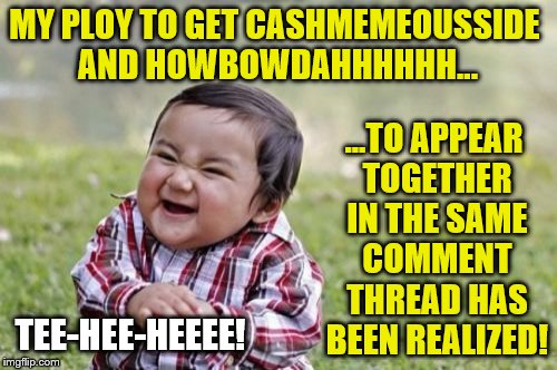 MY PLOY TO GET CASHMEMEOUSSIDE AND HOWBOWDAHHHHHH... ...TO APPEAR TOGETHER IN THE SAME COMMENT THREAD HAS BEEN REALIZED! TEE-HEE-HEEEE! | made w/ Imgflip meme maker