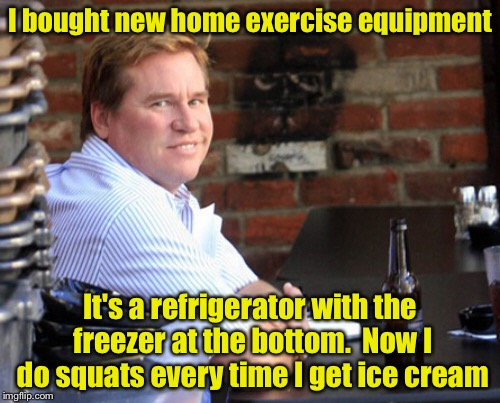 Fat Val Kilmer | I bought new home exercise equipment It's a refrigerator with the freezer at the bottom.  Now I do squats every time I get ice cream | image tagged in memes,fat val kilmer | made w/ Imgflip meme maker