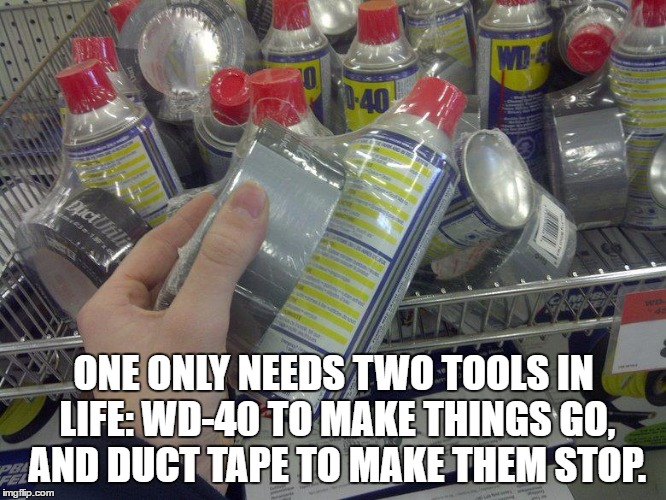 WD-40 & Duct Tape | ONE ONLY NEEDS TWO TOOLS IN LIFE: WD-40 TO MAKE THINGS GO, AND DUCT TAPE TO MAKE THEM STOP. | image tagged in wd-40  duct tape | made w/ Imgflip meme maker