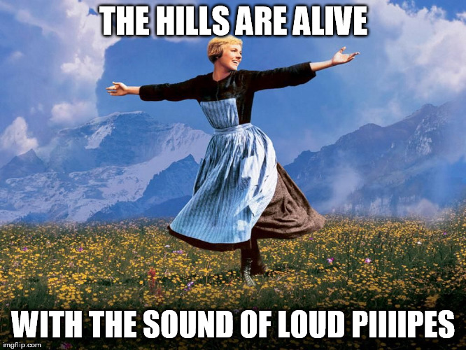 Maria Sound of Music |  THE HILLS ARE ALIVE; WITH THE SOUND OF LOUD PIIIIPES | image tagged in maria sound of music | made w/ Imgflip meme maker