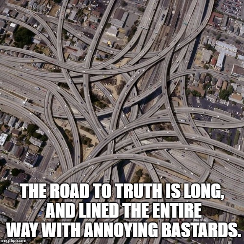Complex road junction | THE ROAD TO TRUTH IS LONG, AND LINED THE ENTIRE WAY WITH ANNOYING BASTARDS. | image tagged in complex road junction | made w/ Imgflip meme maker