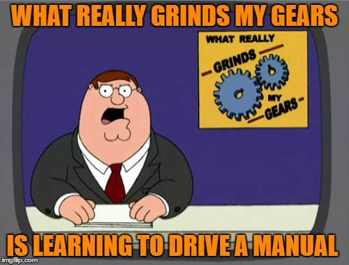 Peter Griffin News Meme | WHAT REALLY GRINDS MY GEARS IS LEARNING TO DRIVE A MANUAL | image tagged in memes,peter griffin news | made w/ Imgflip meme maker