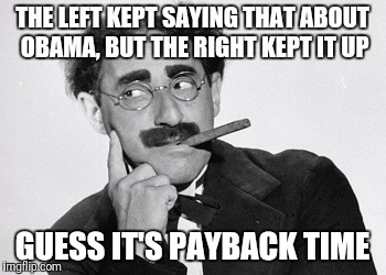 THE LEFT KEPT SAYING THAT ABOUT OBAMA, BUT THE RIGHT KEPT IT UP GUESS IT'S PAYBACK TIME | made w/ Imgflip meme maker