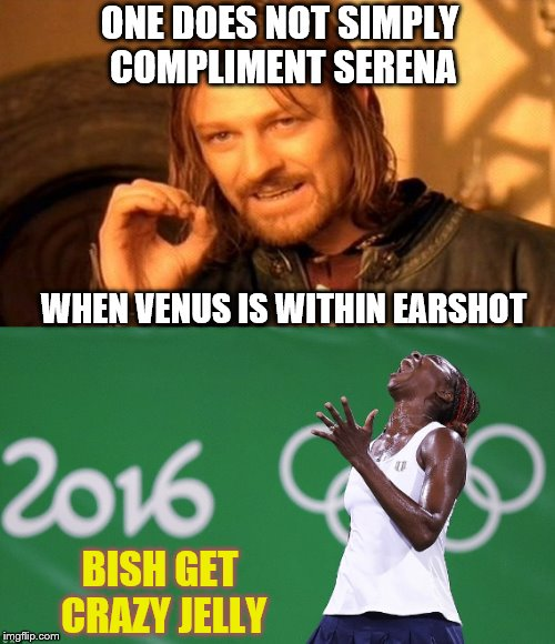 ONE DOES NOT SIMPLY COMPLIMENT SERENA WHEN VENUS IS WITHIN EARSHOT BISH GET CRAZY JELLY | made w/ Imgflip meme maker