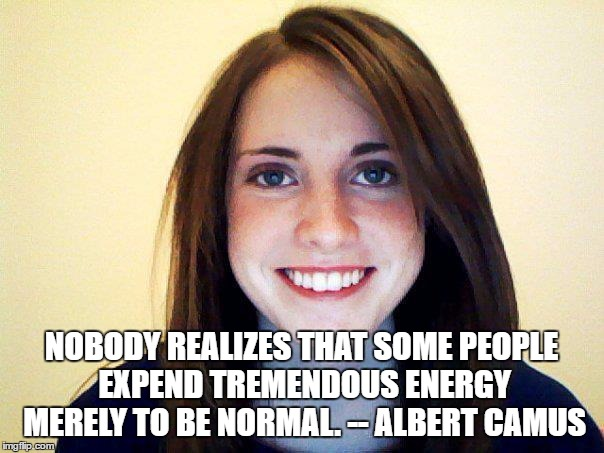 NOBODY REALIZES THAT SOME PEOPLE EXPEND TREMENDOUS ENERGY MERELY TO BE NORMAL. -- ALBERT CAMUS | image tagged in normally attached girlfriend | made w/ Imgflip meme maker