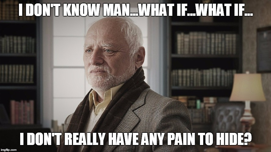 Harold contemplates |  I DON'T KNOW MAN...WHAT IF...WHAT IF... I DON'T REALLY HAVE ANY PAIN TO HIDE? | image tagged in hide the pain harold | made w/ Imgflip meme maker