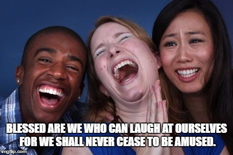 BLESSED ARE WE WHO CAN LAUGH AT OURSELVES FOR WE SHALL NEVER CEASE TO BE AMUSED. | image tagged in all the world laughs | made w/ Imgflip meme maker