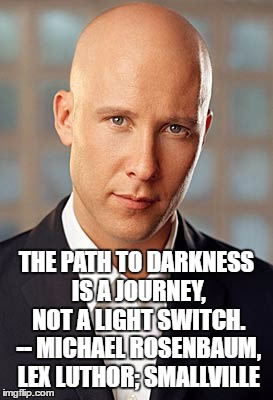 THE PATH TO DARKNESS IS A JOURNEY, NOT A LIGHT SWITCH. -- MICHAEL ROSENBAUM, LEX LUTHOR; SMALLVILLE | image tagged in michael rosenbaum | made w/ Imgflip meme maker