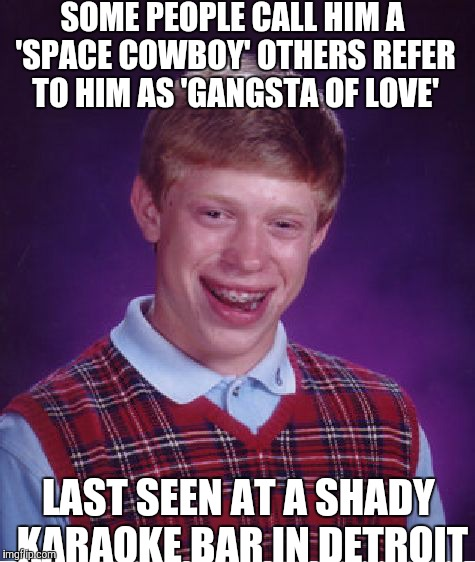 Bad Luck Brian Meme | SOME PEOPLE CALL HIM A 'SPACE COWBOY' OTHERS REFER TO HIM AS 'GANGSTA OF LOVE' LAST SEEN AT A SHADY KARAOKE BAR IN DETROIT | image tagged in memes,bad luck brian | made w/ Imgflip meme maker