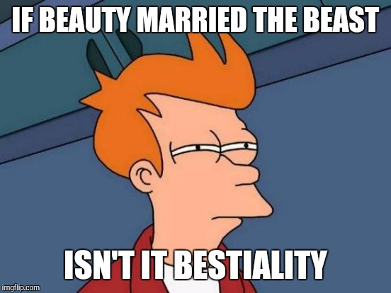 Futurama Fry Meme | IF BEAUTY MARRIED THE BEAST ISN'T IT BESTIALITY | image tagged in memes,futurama fry | made w/ Imgflip meme maker