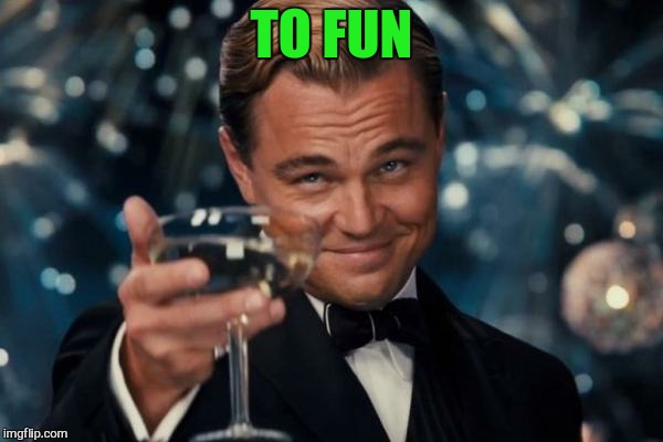 Leonardo Dicaprio Cheers Meme | TO FUN | image tagged in memes,leonardo dicaprio cheers | made w/ Imgflip meme maker