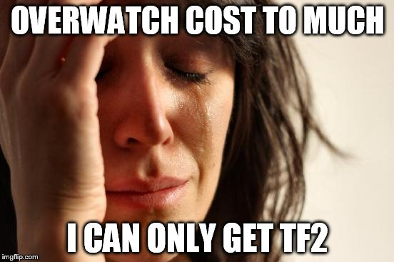 First World Problems Meme | OVERWATCH COST TO MUCH I CAN ONLY GET TF2 | image tagged in memes,first world problems | made w/ Imgflip meme maker