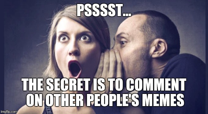 PSSSST... THE SECRET IS TO COMMENT ON OTHER PEOPLE'S MEMES | made w/ Imgflip meme maker