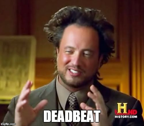 Ancient Aliens Meme | DEADBEAT | image tagged in memes,ancient aliens | made w/ Imgflip meme maker