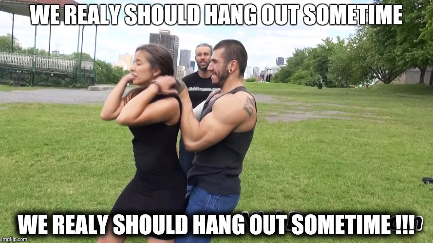 WE REALY SHOULD HANG OUT SOMETIME WE REALY SHOULD HANG OUT SOMETIME !!! | made w/ Imgflip meme maker