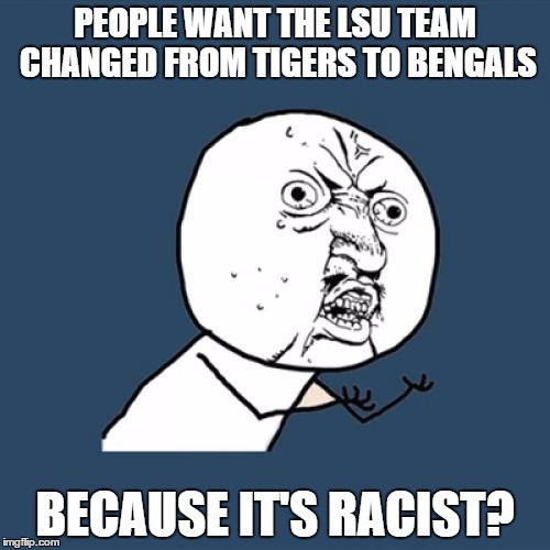 Why? Just why? Maybe it's racist to tigers. :| | PEOPLE WANT THE LSU TEAM CHANGED FROM TIGERS TO BENGALS BECAUSE IT'S RACIST? | image tagged in memes,y u no,lsu | made w/ Imgflip meme maker