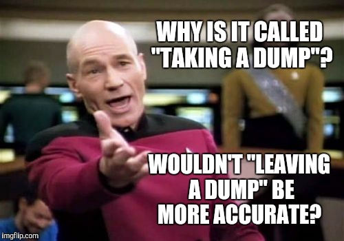 "I have always wondered about this... | WHY IS IT CALLED ""TAKING A DUMP""? WOULDN'T ""LEAVING A DUMP"" BE MORE ACCURATE? 