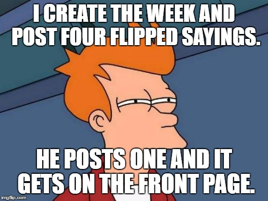 Futurama Fry Meme | I CREATE THE WEEK AND POST FOUR FLIPPED SAYINGS. HE POSTS ONE AND IT GETS ON THE FRONT PAGE. | image tagged in memes,futurama fry | made w/ Imgflip meme maker