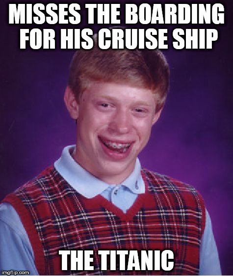Good Luck Brian week - 6/18 to 6/25 - A RebellingFromRebellion event | MISSES THE BOARDING FOR HIS CRUISE SHIP THE TITANIC | image tagged in memes,bad luck brian,good luck brian week | made w/ Imgflip meme maker