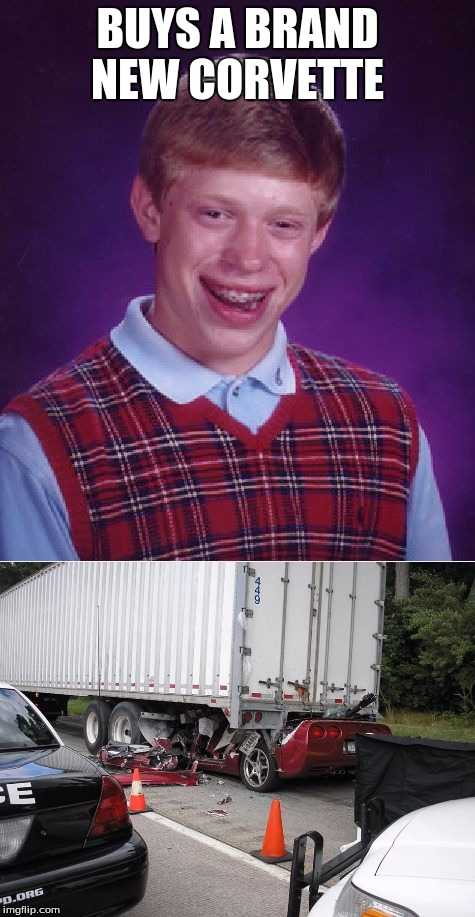 Bad Luck Brian's new corvette  | BUYS A BRAND NEW CORVETTE | image tagged in bad luck brian,memes,fatal,corvette,accident,new | made w/ Imgflip meme maker