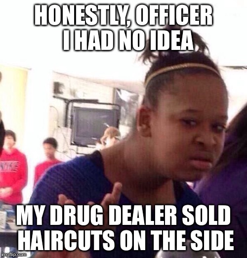 Black Girl Wat Meme | HONESTLY, OFFICER  I HAD NO IDEA MY DRUG DEALER SOLD HAIRCUTS ON THE SIDE | image tagged in memes,black girl wat | made w/ Imgflip meme maker