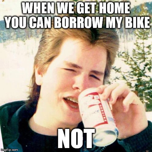 Eighties Teen Meme | WHEN WE GET HOME YOU CAN BORROW MY BIKE NOT | image tagged in memes,eighties teen | made w/ Imgflip meme maker