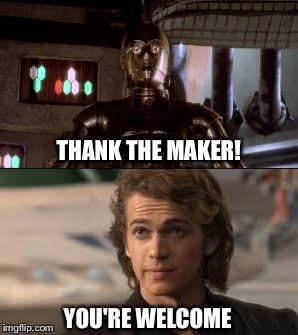 What can I say but... | THANK THE MAKER! YOU'RE WELCOME | image tagged in star wars,anakin skywalker,c3po,thank god,you're welcome,c3p0 | made w/ Imgflip meme maker