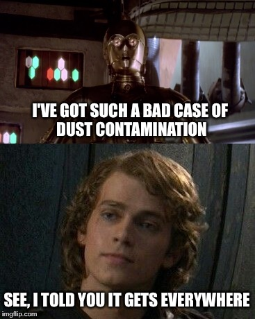 Still Hates Sand | I'VE GOT SUCH A BAD CASE OF DUST CONTAMINATION SEE, I TOLD YOU IT GETS EVERYWHERE | image tagged in star wars,anakin skywalker,c3p0,i hate sand,anakin star wars,c3po | made w/ Imgflip meme maker